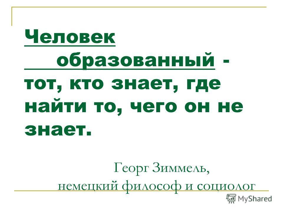 Человек образованный - тот, кто знает, где найти то, чего он не знает. Георг Зиммель, немецкий философ и социолог