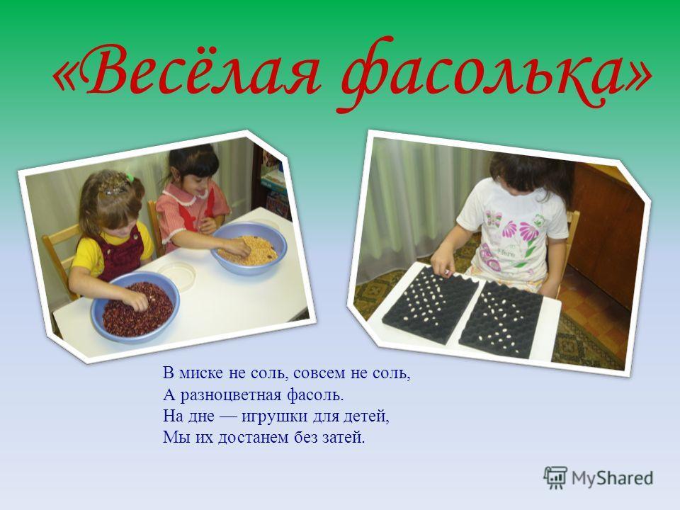 «Весёлая фасолька» В миске не соль, совсем не соль, А разноцветная фасоль. На дне игрушки для детей, Мы их достанем без затей.
