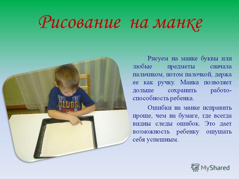 Рисование на манке Рисуем на манке буквы или любые предметы сначала пальчиком, потом палочкой, держа ее как ручку. Манка позволяет дольше сохранить работо- способность ребенка. Ошибки на манке исправить проще, чем на бумаге, где всегда видны следы ош