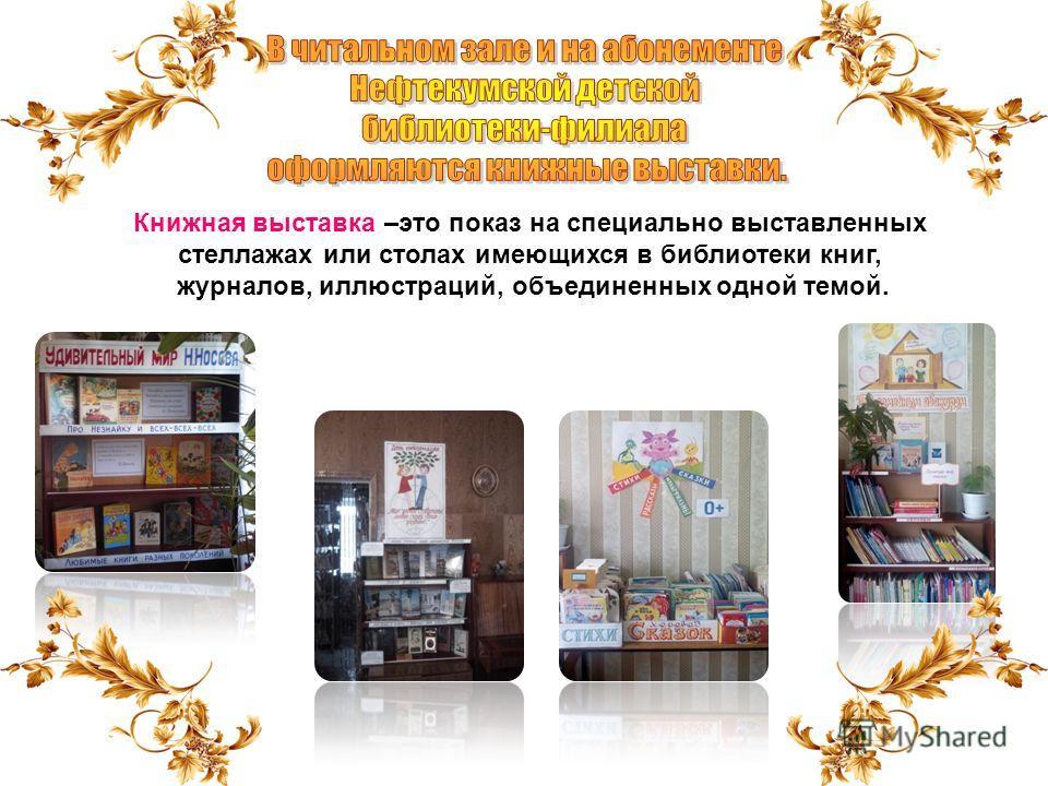 Книжная выставка –это показ на специально выставленных стеллажах или столах имеющихся в библиотеки книг, журналов, иллюстраций, объединенных одной темой.