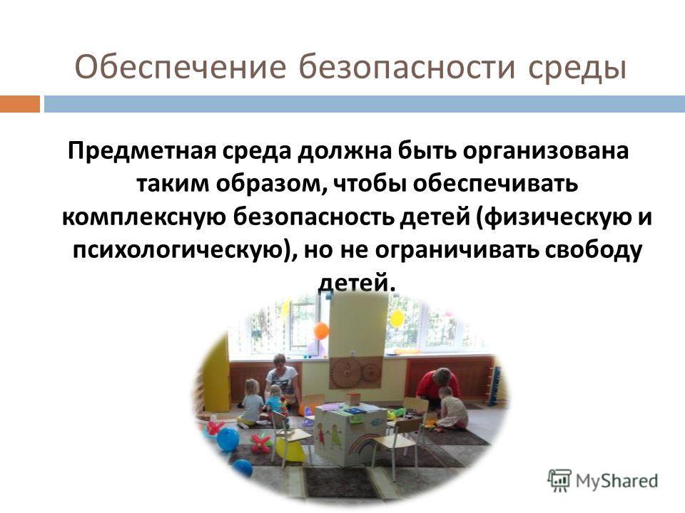 Обеспечение безопасности среды Предметная среда должна быть организована таким образом, чтобы обеспечивать комплексную безопасность детей ( физическую и психологическую ), но не ограничивать свободу детей.