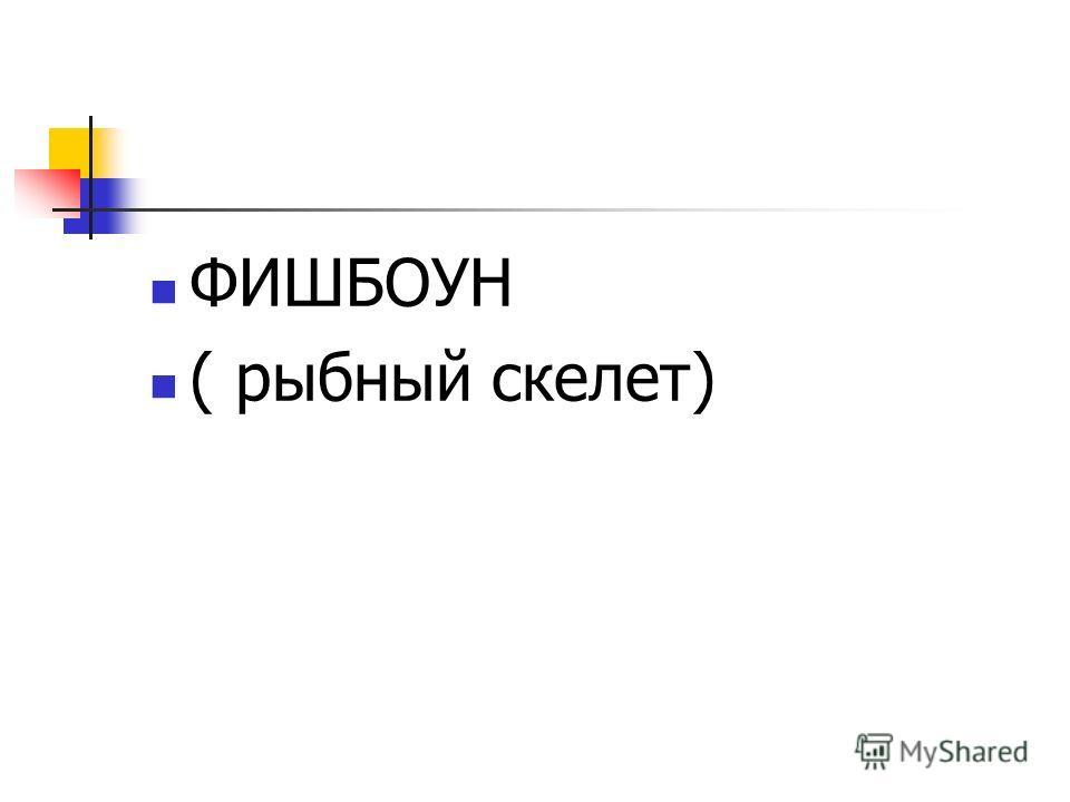 ФИШБОУН ( рыбный скелет)