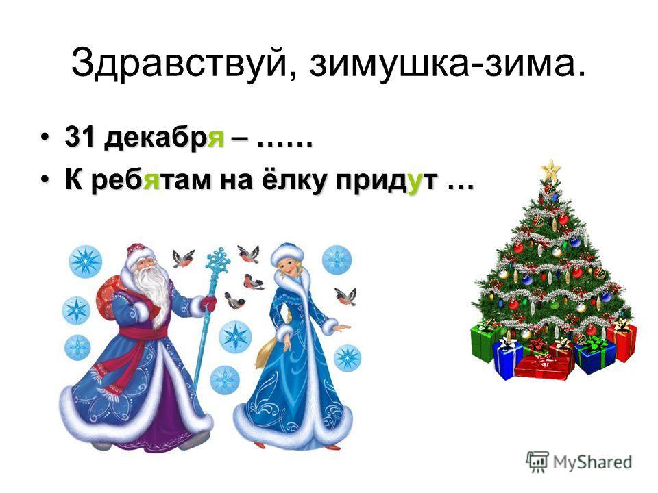 Здравствуй, зимушка-зима. 31 декабря – ……31 декабря – …… К ребятам на ёлку придут …К ребятам на ёлку придут …