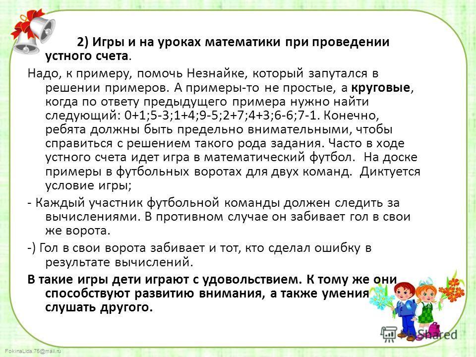 FokinaLida.75@mail.ru 2) Игры и на уроках математики при проведении устного счета. Надо, к примеру, помочь Незнайке, который запутался в решении примеров. А примеры-то не простые, а круговые, когда по ответу предыдущего примера нужно найти следующий: