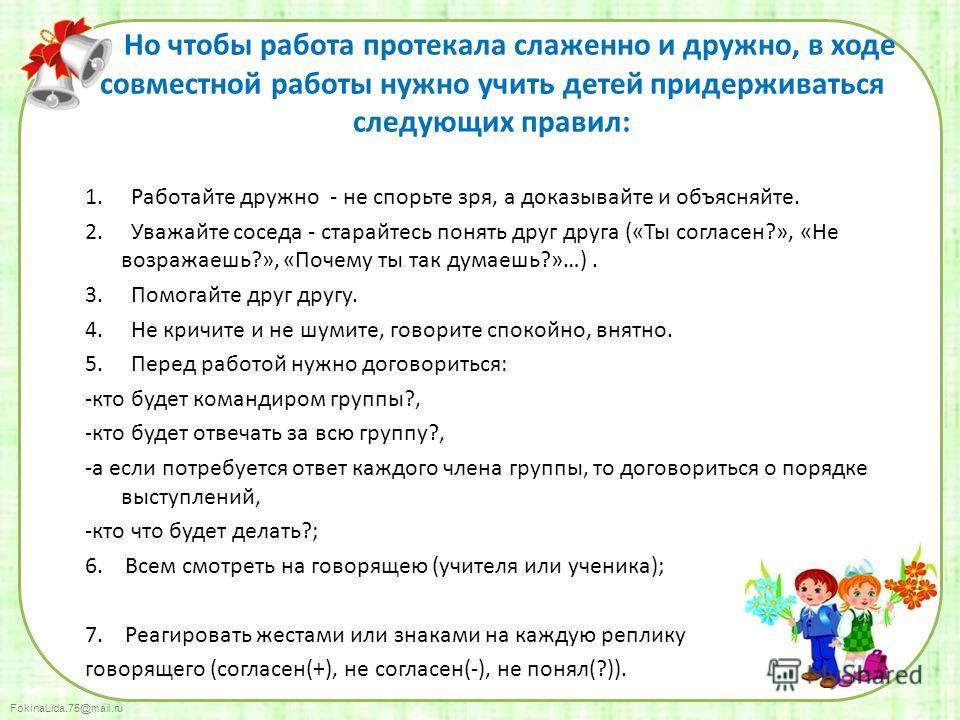 FokinaLida.75@mail.ru Но чтобы работа протекала слаженно и дружно, в ходе совместной работы нужно учить детей придерживаться следующих правил: 1. Работайте дружно - не спорьте зря, а доказывайте и объясняйте. 2. Уважайте соседа - старайтесь понять др