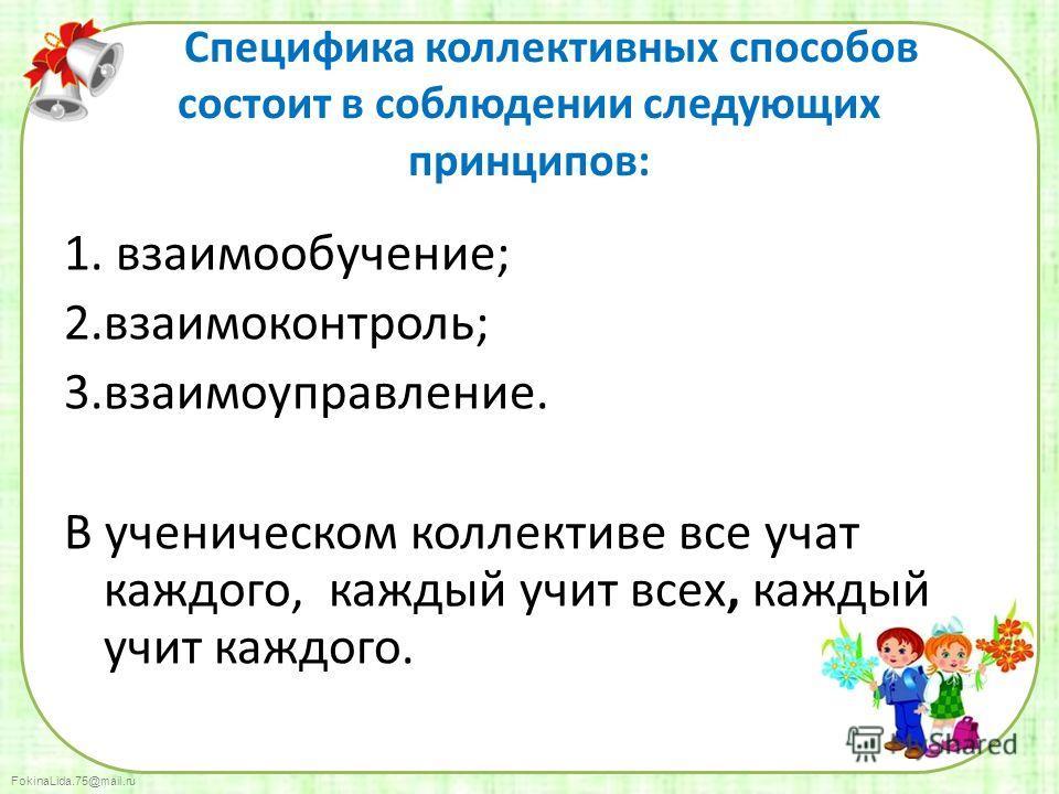 FokinaLida.75@mail.ru Специфика коллективных способов состоит в соблюдении следующих принципов: 1. взаимообучение; 2.взаимоконтроль; 3.взаимоуправление. В ученическом коллективе все учат каждого, каждый учит всех, каждый учит каждого.