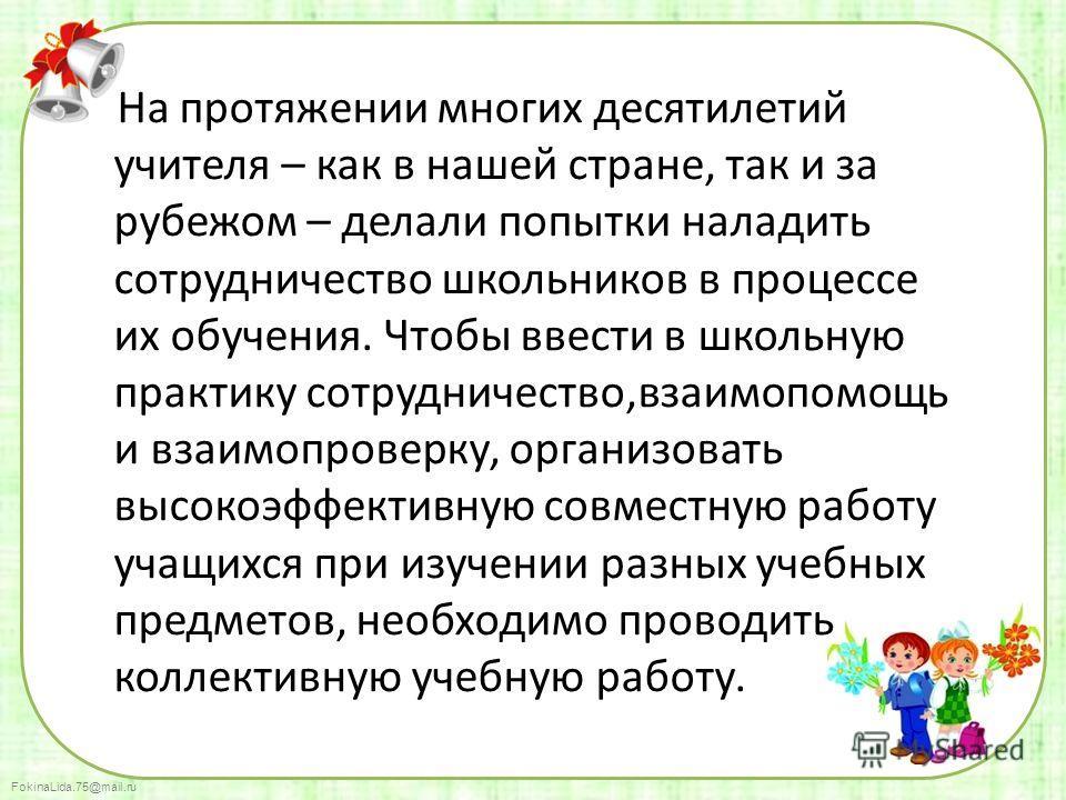 FokinaLida.75@mail.ru На протяжении многих десятилетий учителя – как в нашей стране, так и за рубежом – делали попытки наладить сотрудничество школьников в процессе их обучения. Чтобы ввести в школьную практику сотрудничество,взаимопомощь и взаимопро