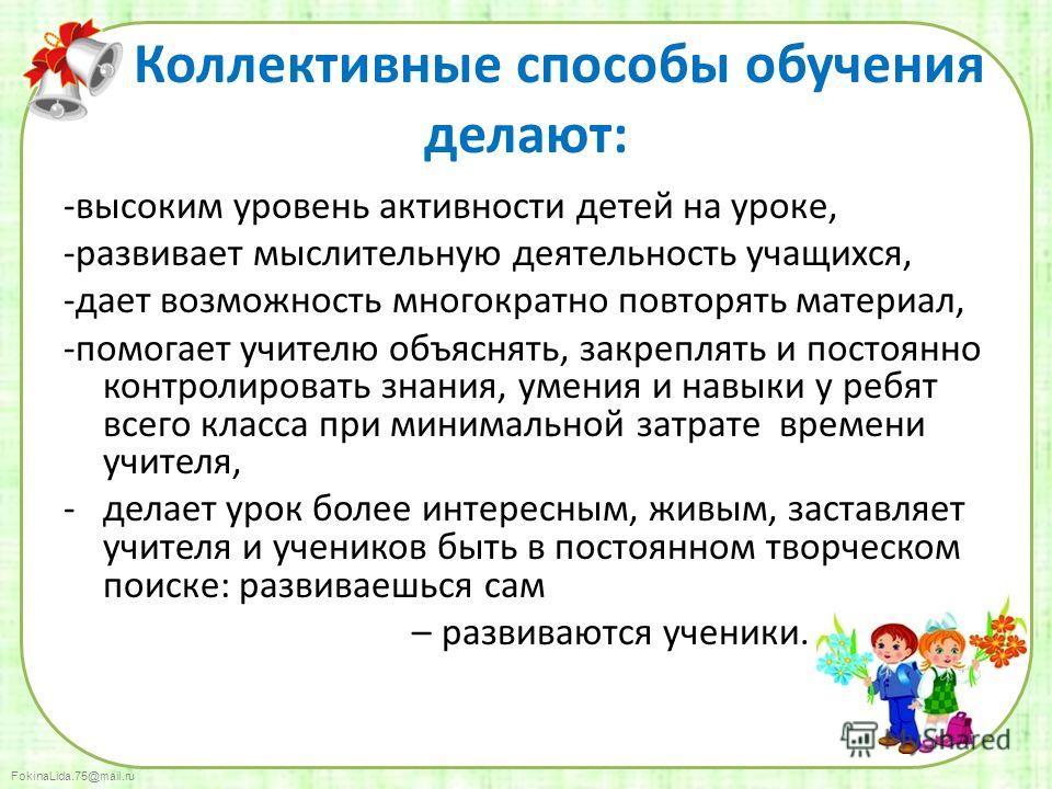 FokinaLida.75@mail.ru Коллективные способы обучения делают: -высоким уровень активности детей на уроке, -развивает мыслительную деятельность учащихся, -дает возможность многократно повторять материал, -помогает учителю объяснять, закреплять и постоян