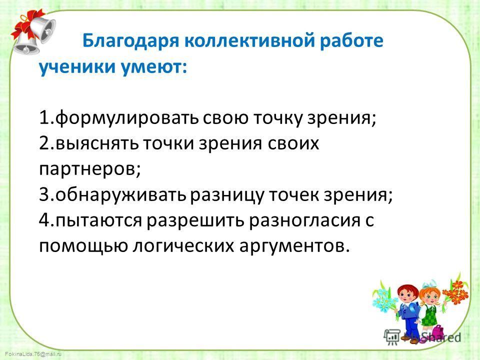 FokinaLida.75@mail.ru Благодаря коллективной работе ученики умеют: 1. формулировать свою точку зрения; 2. выяснять точки зрения своих партнеров; 3. обнаруживать разницу точек зрения; 4. пытаются разрешить разногласия с помощью логических аргументов.