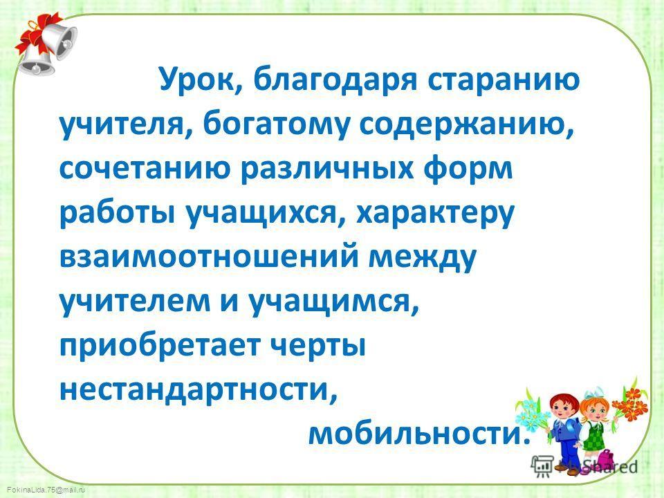 FokinaLida.75@mail.ru Урок, благодаря старанию учителя, богатому содержанию, сочетанию различных форм работы учащихся, характеру взаимоотношений между учителем и учащимся, приобретает черты нестандартности, мобильности.