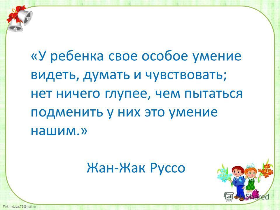 FokinaLida.75@mail.ru «У ребенка свое особое умение видеть, думать и чувствовать; нет ничего глупее, чем пытаться подменить у них это умение нашим.» Жан-Жак Руссо