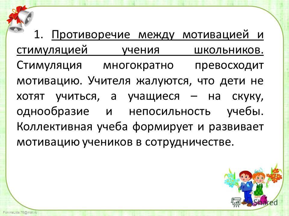 FokinaLida.75@mail.ru 1. Противоречие между мотивацией и стимуляцией учения школьников. Стимуляция многократно превосходит мотивацию. Учителя жалуются, что дети не хотят учиться, а учащиеся – на скуку, однообразие и непосильность учебы. Коллективная