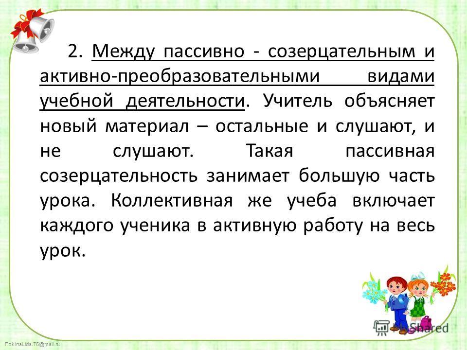 FokinaLida.75@mail.ru 2. Между пассивно - созерцательным и активно-преобразовательными видами учебной деятельности. Учитель объясняет новый материал – остальные и слушают, и не слушают. Такая пассивная созерцательность занимает большую часть урока. К