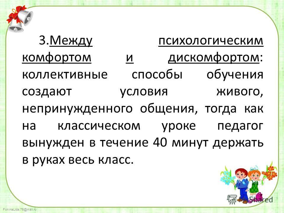 FokinaLida.75@mail.ru 3. Между психологическим комфортом и дискомфортом: коллективные способы обучения создают условия живого, непринужденного общения, тогда как на классическом уроке педагог вынужден в течение 40 минут держать в руках весь класс.