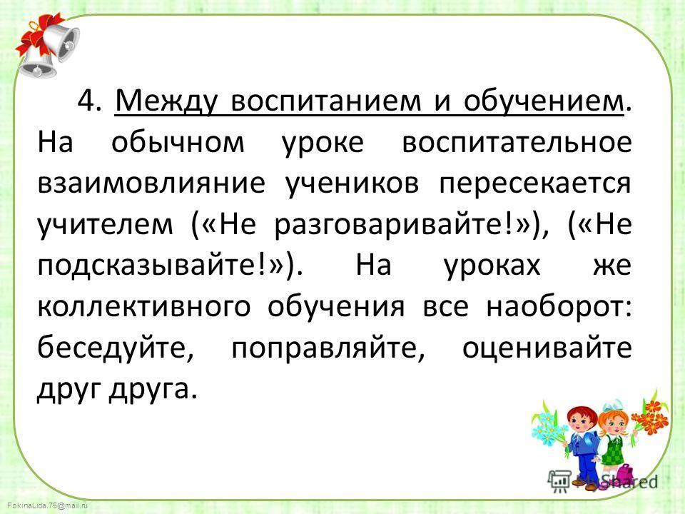FokinaLida.75@mail.ru 4. Между воспитанием и обучением. На обычном уроке воспитательное взаимовлияние учеников пересекается учителем («Не разговаривайте!»), («Не подсказывайте!»). На уроках же коллективного обучения все наоборот: беседуйте, поправляй