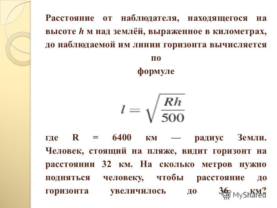 Расстояние от наблюдателя, находящегося на высоте h м над землёй, выраженное в километрах, до наблюдаемой им линии горизонта вычисляется по формуле где R = 6400 км радиус Земли. Человек, стоящий на пляже, видит горизонт на расстоянии 32 км. На скольк