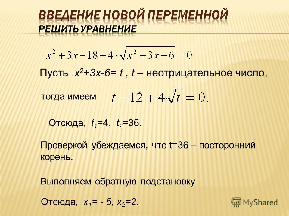 тогда имеем Отсюда, t 1 =4, t 2 =36. Проверкой убеждаемся, что t=36 – посторонний корень. Выполняем обратную подстановку Отсюда, х 1 = - 5, х 2 =2.