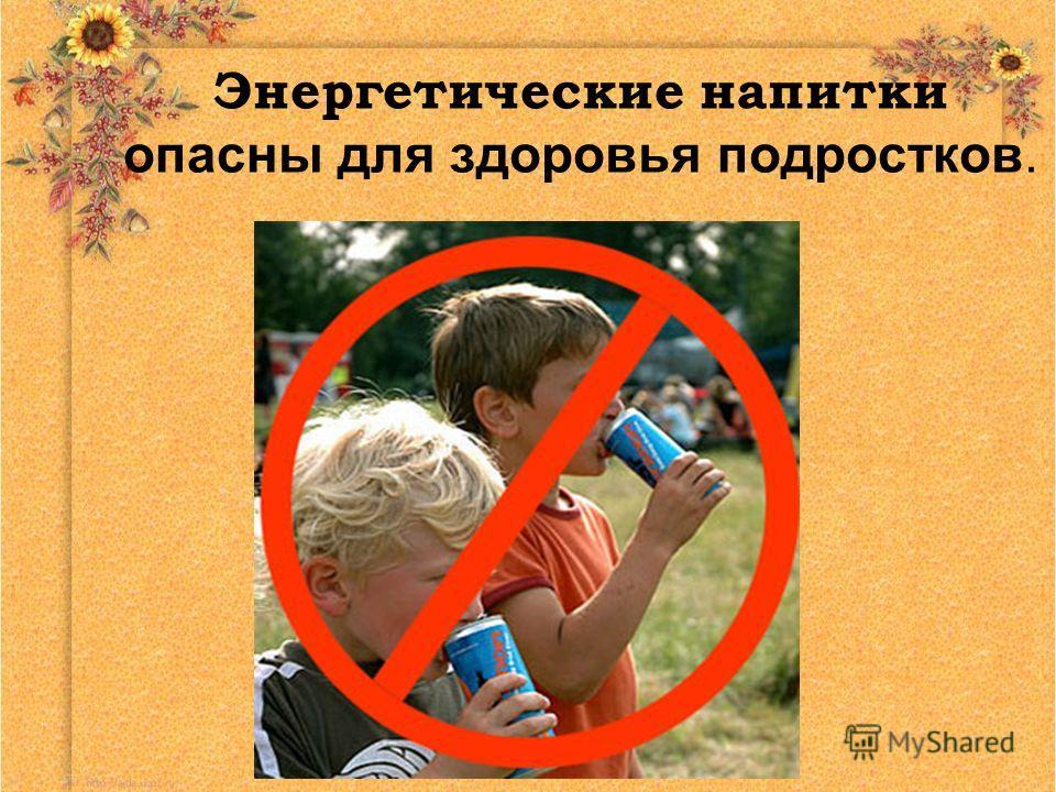 Энергетические напитки опасны для здоровья подростков.