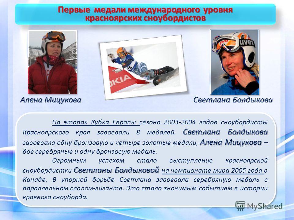 Первые медали международного уровня красноярских сноубордистов Первые медали международного уровня красноярских сноубордистов Светлана Болдыкова Алена Мицукова На этапах Кубка Европы сезона 2003-2004 годов сноубордисты Красноярского края завоевали 8