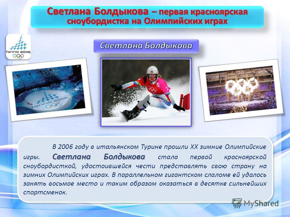 Светлана Болдыкова В 2006 году в итальянском Турине прошли XX зимние Олимпийские игры. Светлана Болдыкова стала первой красноярской сноубордисткой, удостоившейся чести представлять свою страну на зимних Олимпийских играх. В параллельном гигантском сл