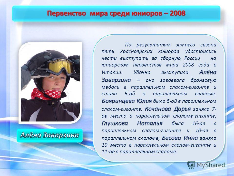 Алёна Заварзина Бояринцева Юлия Кочанова Дарья Глушкова Наталья Бесова Инна По результатам зимнего сезона пять красноярских юниоров удостоились чести выступать за сборную России на юниорском первенстве мира 2008 года в Италии. Удачно выступила Алёна