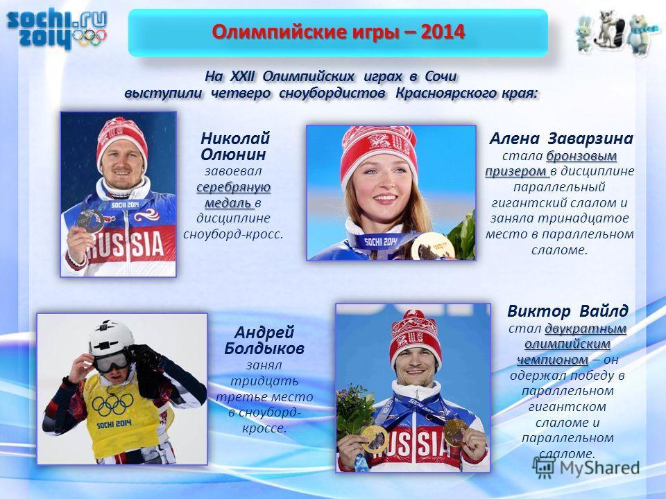 Олимпийские игры – 2014 На XXII Олимпийских играх в Сочи выступили четверо сноубордистов Красноярского края: На XXII Олимпийских играх в Сочи выступили четверо сноубордистов Красноярского края: