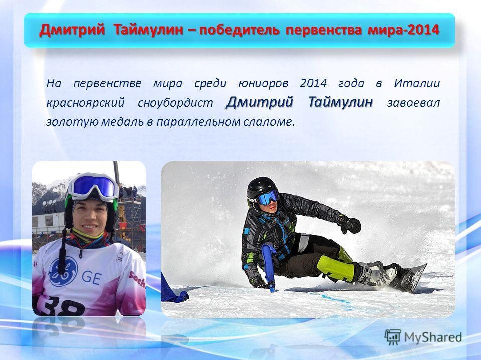 Дмитрий Таймулин – победитель первенства мира-2014 Дмитрий Таймулин На первенстве мира среди юниоров 2014 года в Италии красноярский сноубордист Дмитрий Таймулин завоевал золотую медаль в параллельном слаломе.