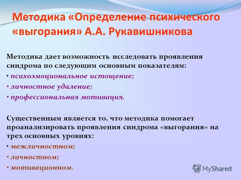 Методика «Определение психического «выгорания» А.А. Рукавишникова Методика дает возможность исследовать проявления синдрома по следующим основным показателям: психоэмоциональное истощение; личностное удаление; профессиональная мотивация. Существенным