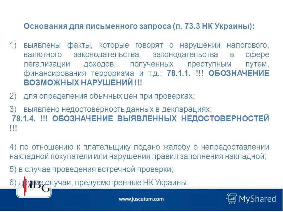 Основания для письменного запроса (п. 73.3 НК Украины): 1)выявлены факты, которые говорят о нарушении налогового, валютного законодательства, законодательства в сфере легализации доходов, полученных преступным путем, финансирования терроризма и т.д.;