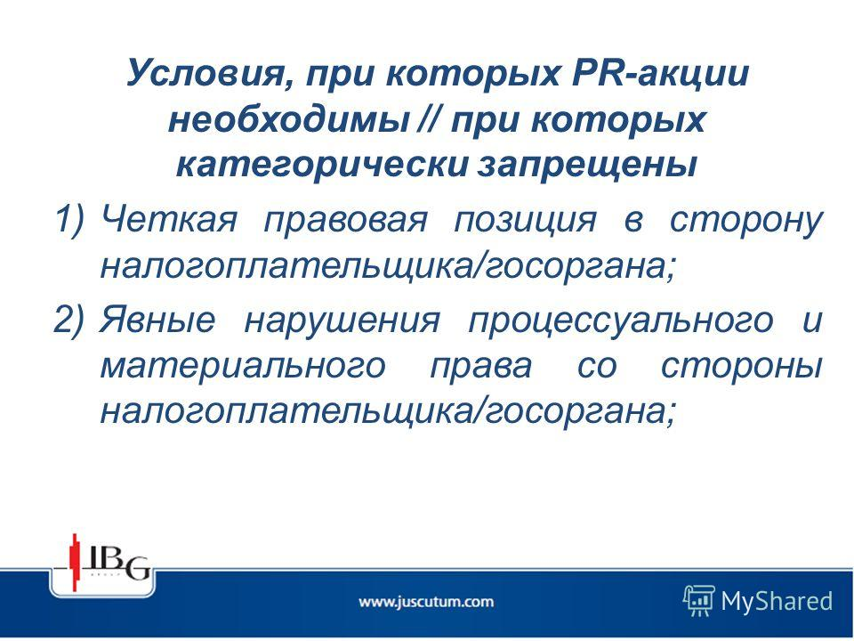 Условия, при которых PR-акции необходимы // при которых категорически запрещены 1)Четкая правовая позиция в сторону налогоплательщика/госоргана; 2)Явные нарушения процессуального и материального права со стороны налогоплательщика/госоргана;