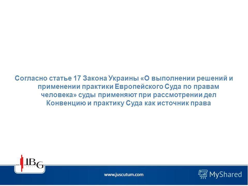 Согласно статье 17 Закона Украины «О выполнении решений и применении практики Европейского Суда по правам человека» суды применяют при рассмотрении дел Конвенцию и практику Суда как источник права