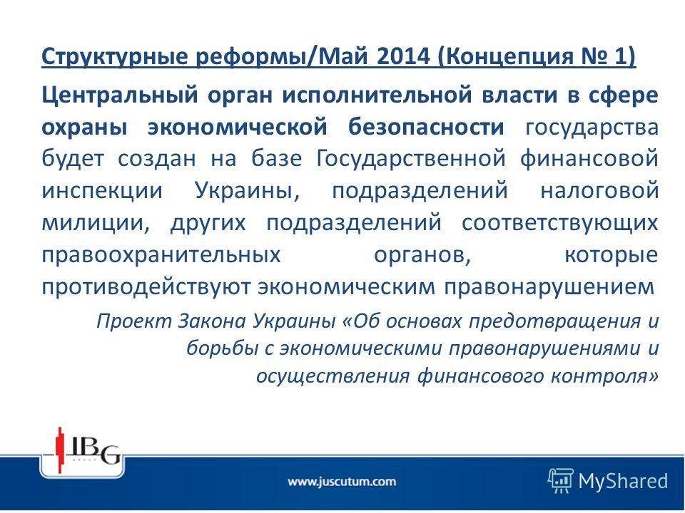 Структурные реформы/Май 2014 (Концепция 1) Центральный орган исполнительной власти в сфере охраны экономической безопасности государства будет создан на базе Государственной финансовой инспекции Украины, подразделений налоговой милиции, других подраз