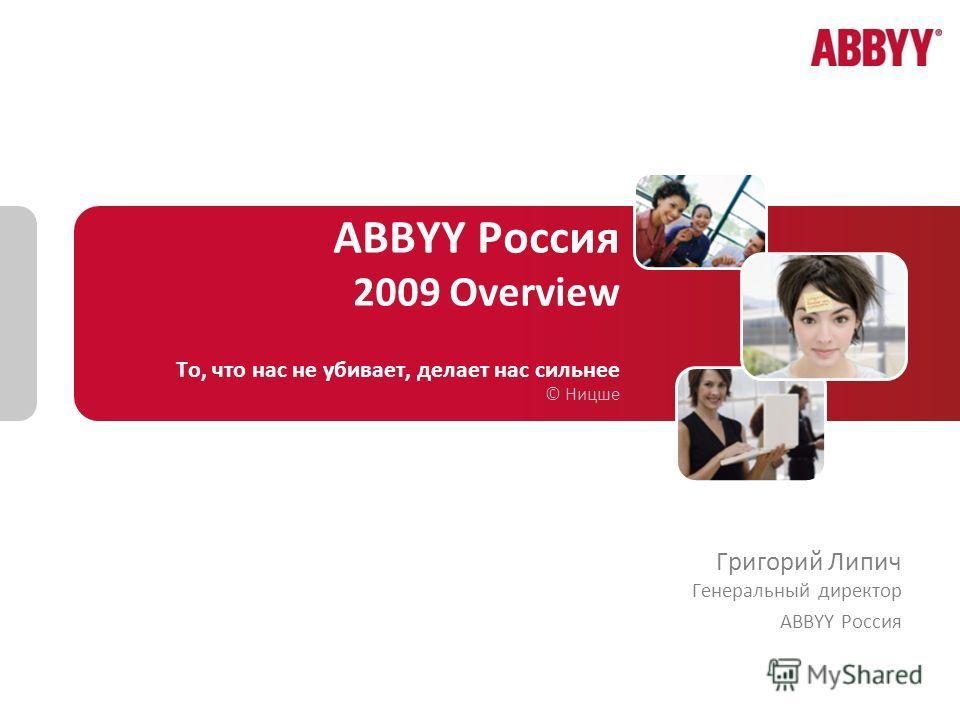 ABBYY Россия 2009 Overview То, что нас не убивает, делает нас сильнее © Ницше Григорий Липич Генеральный директор ABBYY Россия