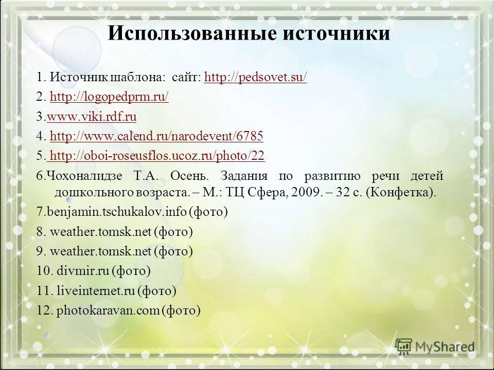 Использованные источники 1. Источник шаблона: сайт: http://pedsovet.su/http://pedsovet.su/ 2. http://logopedprm.ru/http://logopedprm.ru/ 3.www.viki.rdf.ruwww.viki.rdf.ru 4. http://www.calend.ru/narodevent/6785http://www.calend.ru/narodevent/6785 5. h