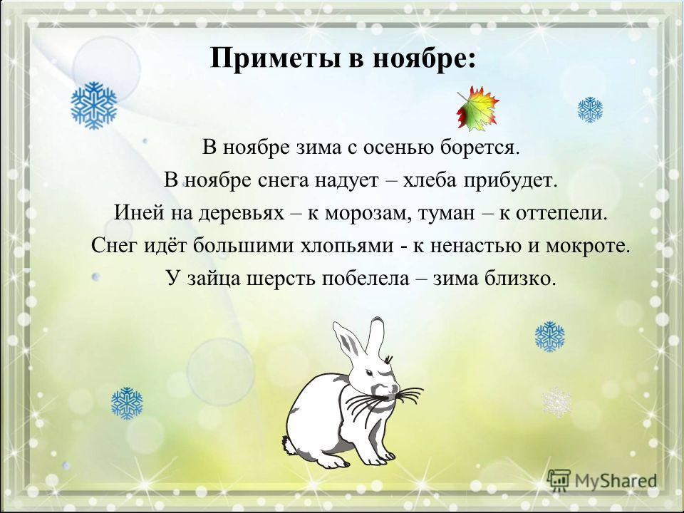 Приметы в ноябре: В ноябре зима с осенью борется. В ноябре снега надует – хлеба прибудет. Иней на деревьях – к морозам, туман – к оттепели. Снег идёт большими хлопьями - к ненастью и мокроте. У зайца шерсть побелела – зима близко.