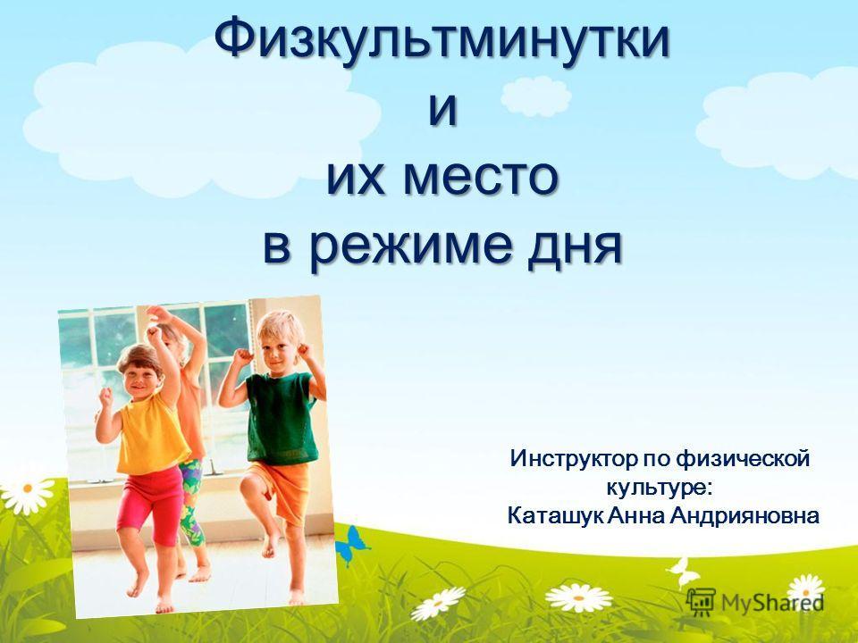 Физкультминутки и их место в режиме дня Инструктор по физической культуре: Каташук Анна Андрияновна