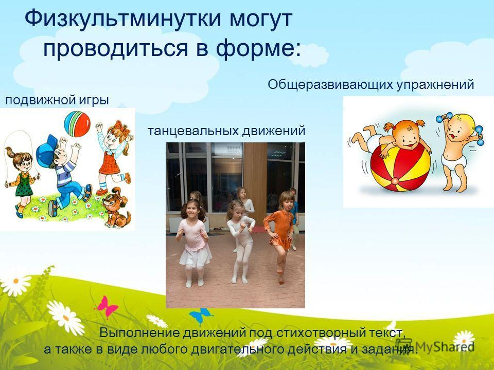 Физкультминутки могут проводиться в форме: Общеразвивающих упражнений подвижной игры танцевальных движений Выполнение движений под стихотворный текст, а также в виде любого двигательного действия и задания.