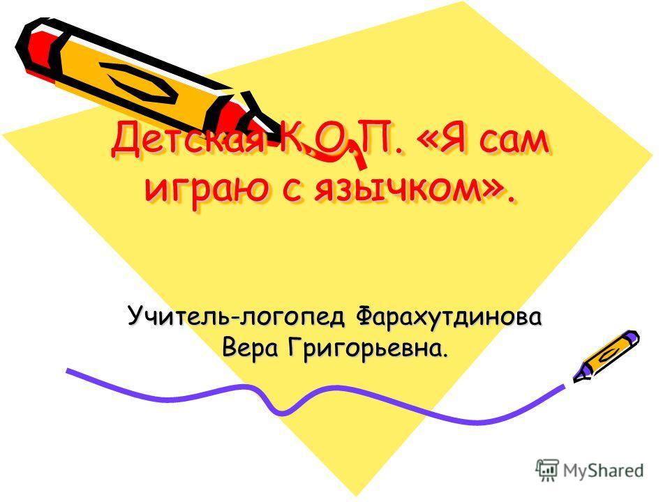 Детская К.О.П. «Я сам играю с язычком». Учитель-логопед Фарахутдинова Вера Григорьевна.