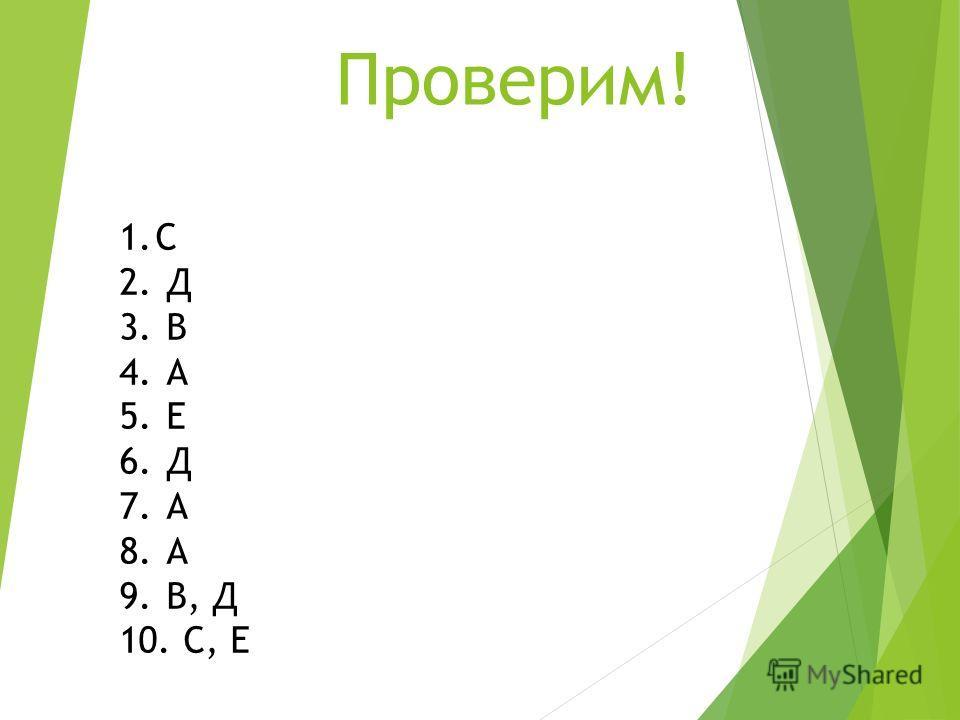 Проверим! 1. С 2. Д 3. В 4. А 5. Е 6. Д 7. А 8. А 9. В, Д 10. С, Е