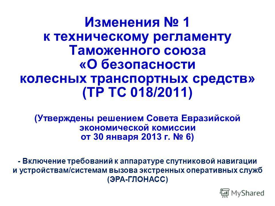 Изменения 1 к техническому регламенту Таможенного союза «О безопасности колесных транспортных средств» (ТР ТС 018/2011) (Утверждены решением Совета Евразийской экономической комиссии от 30 января 2013 г. 6) - Включение требований к аппаратуре спутник