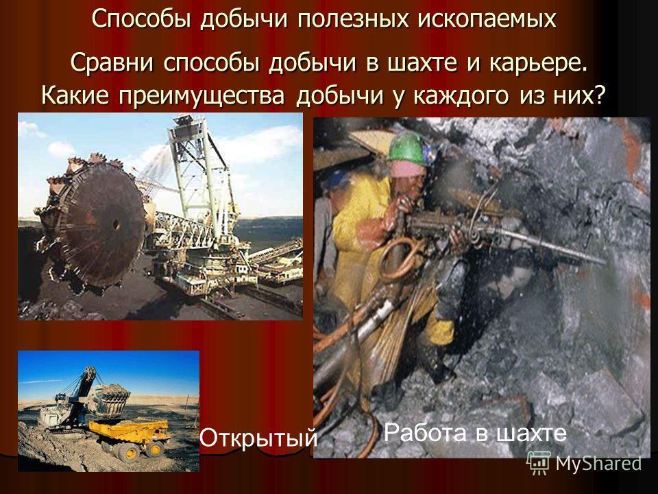 Способы добычи полезных ископаемых Сравни способы добычи в шахте и карьере. Какие преимущества добычи у каждого из них? Работа в шахте Открытый