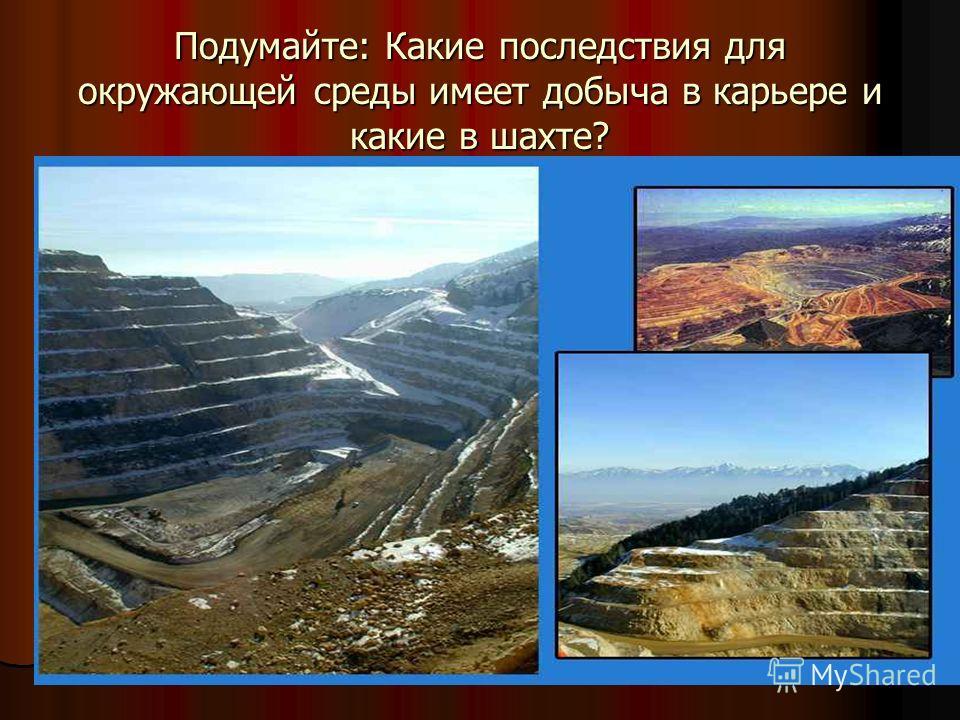 Подумайте: Какие последствия для окружающей среды имеет добыча в карьере и какие в шахте?