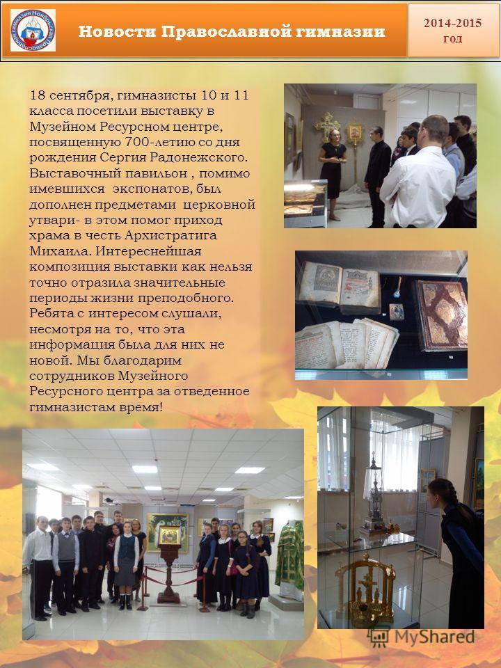 18 сентября, гимназисты 10 и 11 класса посетили выставку в Музейном Ресурсном центре, посвященную 700-летию со дня рождения Сергия Радонежского. Выставочный павильон, помимо имевшихся экспонатов, был дополнен предметами церковной утвари- в этом помог