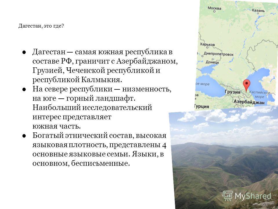 Дагестан, это где? Дагестан самая южная республика в составе РФ, граничит с Азербайджаном, Грузией, Чеченской республикой и республикой Калмыкия. На севере республики низменность, на юге горный ландшафт. Наибольший исследовательский интерес представл