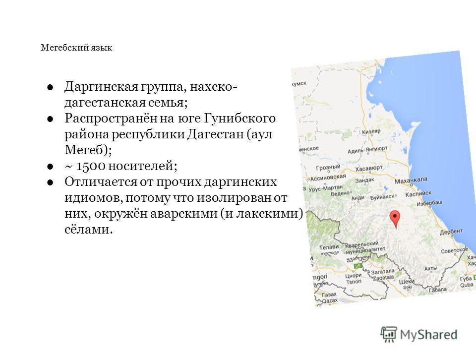 Мегебский язык Даргинская группа, нахско- дагестанская семья; Распространён на юге Гунибского района республики Дагестан (аул Мегеб); ~ 1500 носителей; Отличается от прочих даргинских идиомов, потому что изолирован от них, окружён аварскими (и лакски
