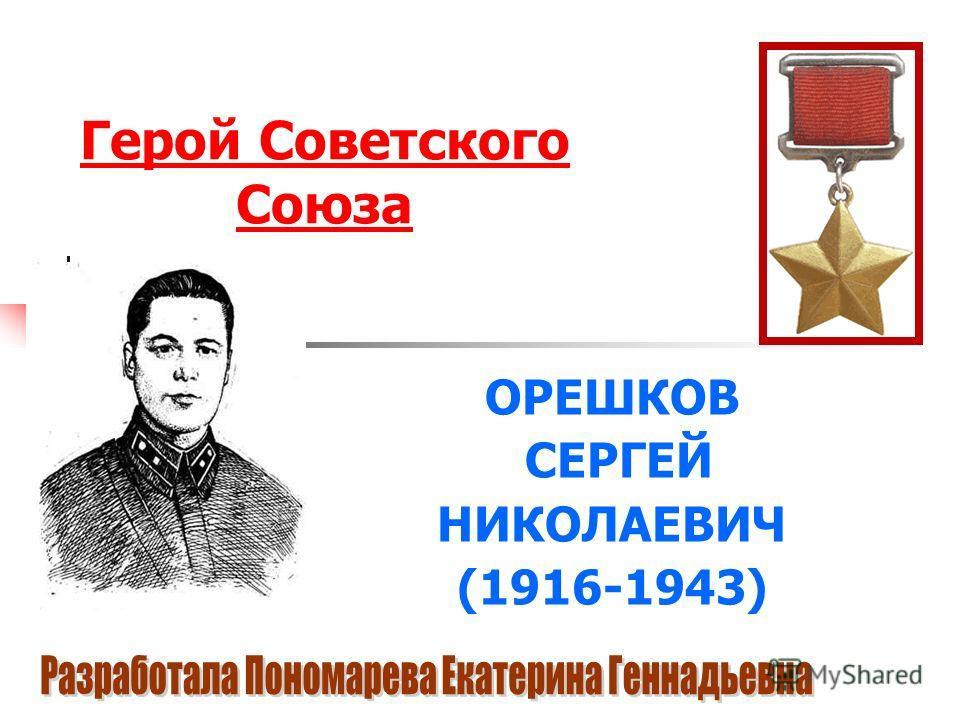 Герой Советского Союза ОРЕШКОВ СЕРГЕЙ НИКОЛАЕВИЧ (1916-1943)