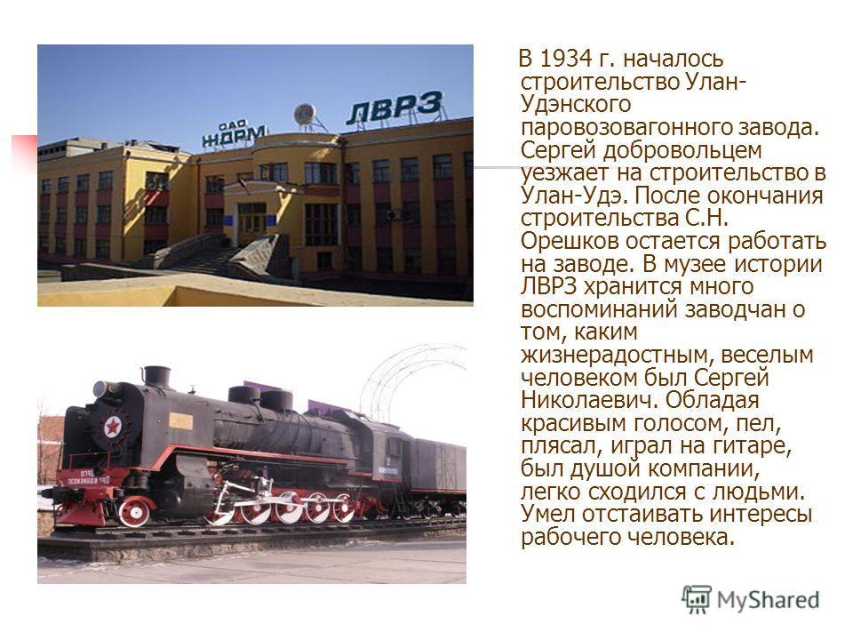 В 1934 г. началось строительство Улан- Удэнского паровозовагонного завода. Сергей добровольцем уезжает на строительство в Улан-Удэ. После окончания строительства С.Н. Орешков остается работать на заводе. В музее истории ЛВРЗ хранится много воспоминан