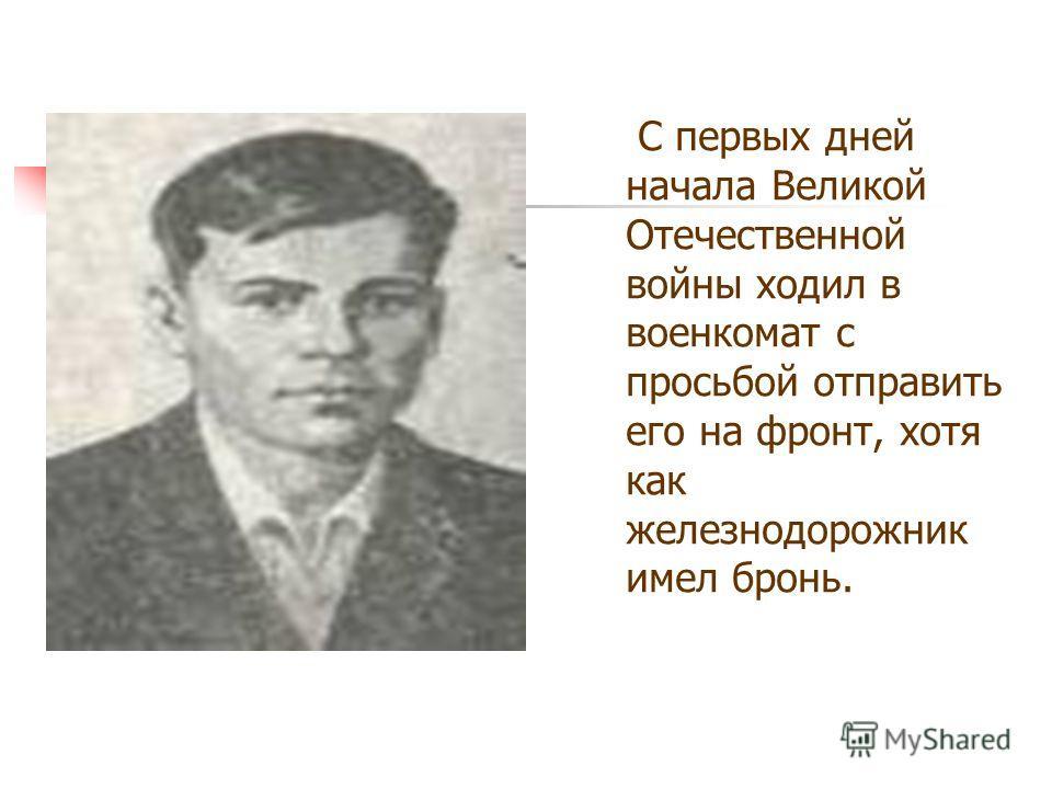 С первых дней начала Великой Отечественной войны ходил в военкомат с просьбой отправить его на фронт, хотя как железнодорожник имел бронь.