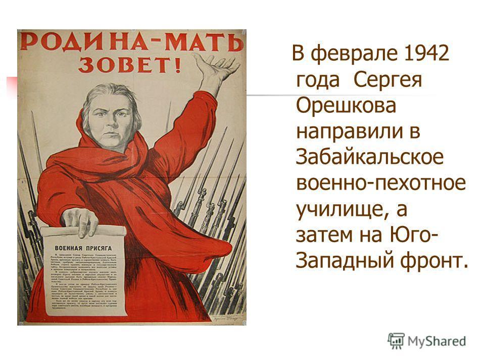 В феврале 1942 года Сергея Орешкова направили в Забайкальское военно-пехотное училище, а затем на Юго- Западный фронт.
