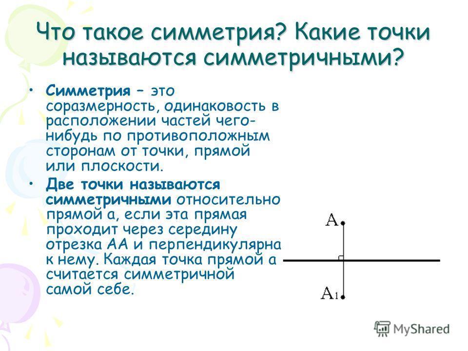 Что такое симметрия? Какие точки называются симметричными? Симметрия – это соразмерность, одинаковость в расположении частей чего- нибудь по противоположным сторонам от точки, прямой или плоскости. Две точки называются симметричными относительно прям